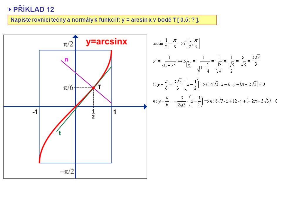 PŘÍKLAD 12 Napište rovnici tečny a normály k funkci f: y = arcsin x v bodě T [ 0,5; ].